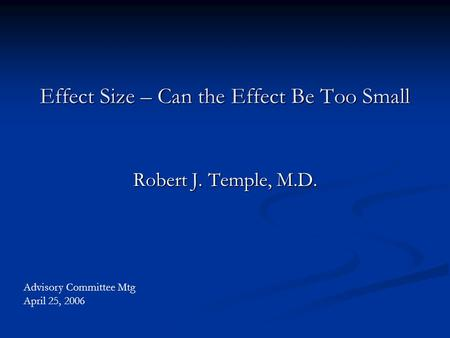 Effect Size – Can the Effect Be Too Small Robert J. Temple, M.D. Advisory Committee Mtg April 25, 2006.
