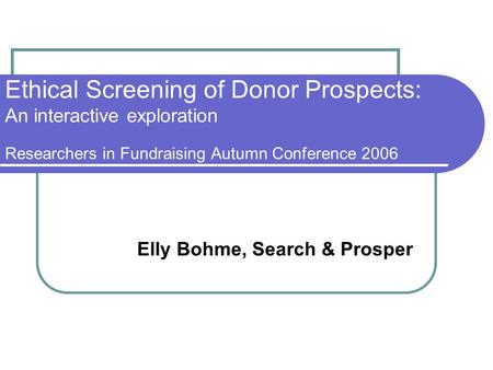 Ethical Screening of Donor Prospects: An interactive exploration Researchers in Fundraising Autumn Conference 2006 Elly Bohme, Search & Prosper.
