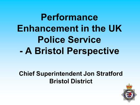 Performance Enhancement in the UK Police Service - A Bristol Perspective Chief Superintendent Jon Stratford Bristol District.
