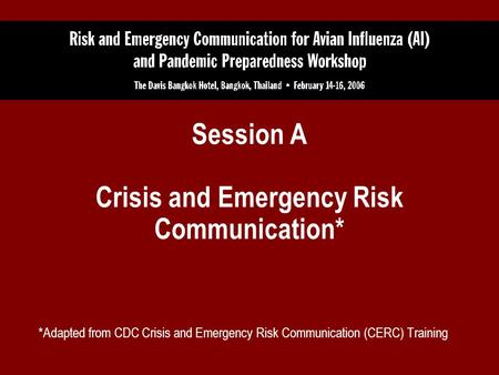 Session A Crisis and Emergency Risk Communication* *Adapted from CDC Crisis and Emergency Risk Communication (CERC) Training.