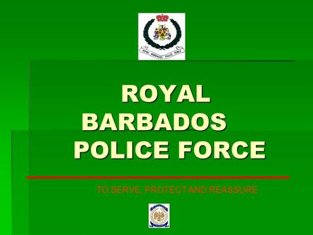 ROYAL BARBADOS POLICE FORCE ROYAL BARBADOS POLICE FORCE TO SERVE, PROTECT AND REASSURE.