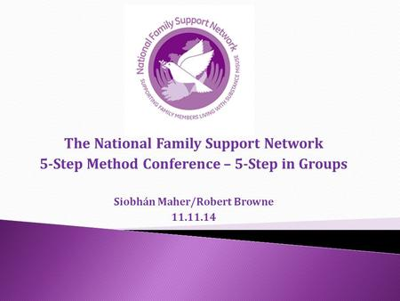 The National Family Support Network 5-Step Method Conference – 5-Step in Groups Siobhán Maher/Robert Browne 11.11.14.