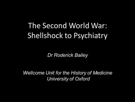 The Second World War: Shellshock to Psychiatry Dr Roderick Bailey Wellcome Unit for the History of Medicine University of Oxford.