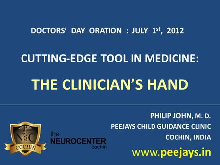 PHILIP JOHN, M. D. PEEJAYS CHILD GUIDANCE CLINIC COCHIN, <strong>INDIA</strong> www.peejays.<strong>in</strong> DOCTORS' DAY ORATION : JULY 1 st, 2012 CUTTING-EDGE TOOL <strong>IN</strong> MEDICINE: THE.
