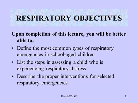 Illinois EMSC1 Upon completion of this lecture, you will be better able to: Define the most common types of respiratory emergencies in school-aged children.