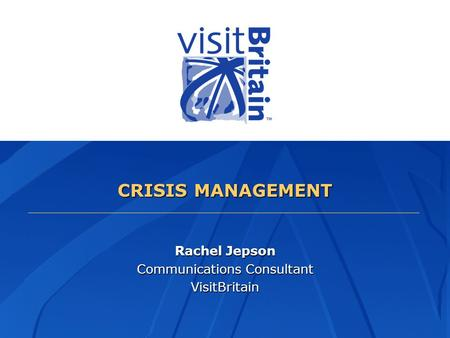 CRISIS MANAGEMENT Rachel Jepson Communications Consultant VisitBritain.