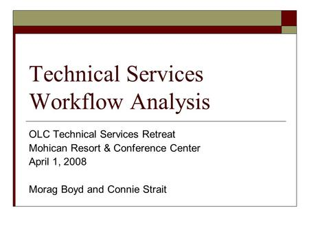 Technical Services Workflow Analysis OLC Technical Services Retreat Mohican Resort & Conference Center April 1, 2008 Morag Boyd and Connie Strait.