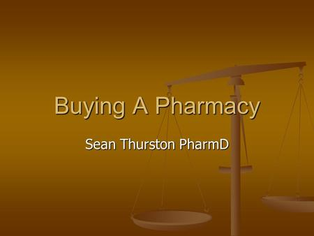 Buying A Pharmacy Sean Thurston PharmD. Personal Background May 2000 - Bachelors of Science in Chemistry, University of Puget Sound May 2000 - Bachelors.