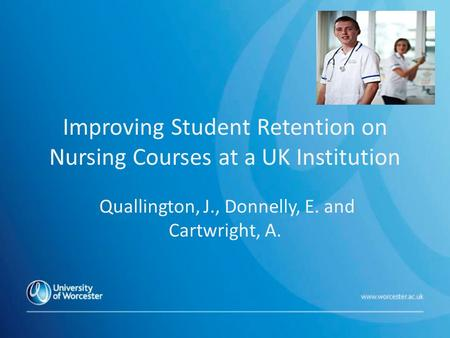 Improving Student Retention on Nursing Courses at a UK Institution Quallington, J., Donnelly, E. and Cartwright, A.
