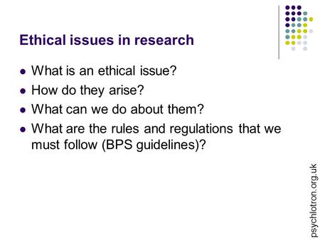 Ethical issues in research What is an ethical issue? How do they arise? What can we do about them? What are the rules and regulations that we must follow.