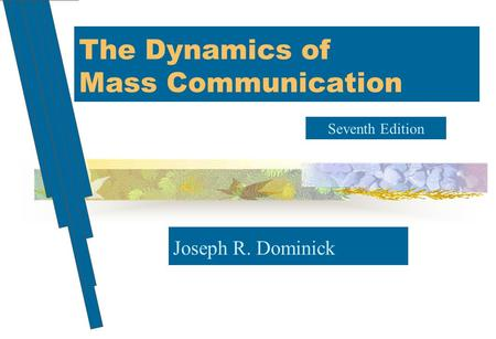 The Dynamics of Mass Communication Joseph R. Dominick Seventh Edition.