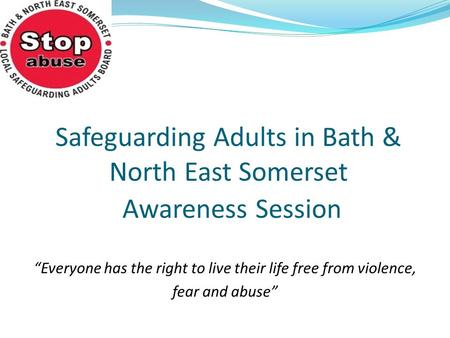 "Safeguarding Adults in Bath & North East Somerset Awareness Session ""Everyone has the right to live their life free from violence, fear and abuse"""
