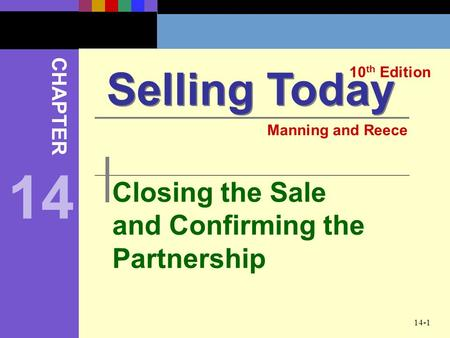 14-1 Closing the Sale and Confirming the Partnership Selling Today 10 th Edition CHAPTER Manning and Reece 14.
