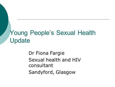 Young People's Sexual Health Update Dr Fiona Fargie Sexual health and HIV consultant Sandyford, Glasgow.