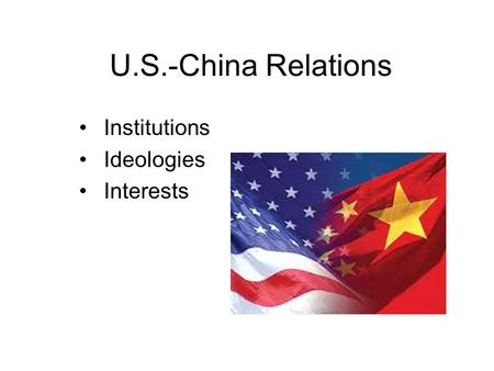 U.S.-China Relations Institutions Ideologies Interests.