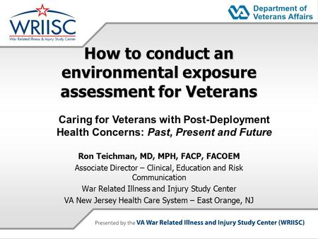 How to conduct an environmental exposure assessment for Veterans Ron Teichman, MD, MPH, FACP, FACOEM Associate Director – Clinical, Education and Risk.