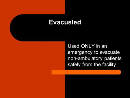 Evacusled Used ONLY in an emergency to evacuate non-ambulatory patients safely from the facility Rolls on underside wheels, no lifting or dragging, stores.