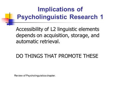 Implications of Psycholinguistic Research 1 Accessibility of L2 linguistic elements depends on acquisition, storage, and automatic retrieval. DO THINGS.