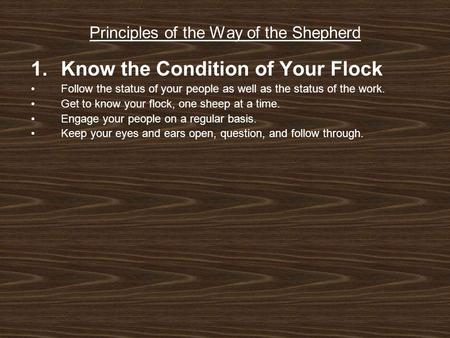 Principles of the Way of the Shepherd 1.Know the Condition of Your Flock Follow the status of your people as well as the status of the work. Get to know.