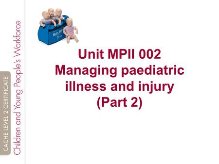 unit 2 managing paediatric illness and injury The cieh level 2 award in paediatric first aid is a two-unit award, comprising: • unit 1: paediatric emergency • unit 2: managing paediatric illness and injury it is possible to undertake unit 1 as a stand-alone qualification, the cieh level 2 award in principles of paediatric emergency first aid.