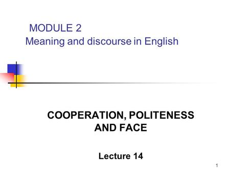 1 MODULE 2 Meaning and discourse in English COOPERATION, POLITENESS AND FACE Lecture 14.