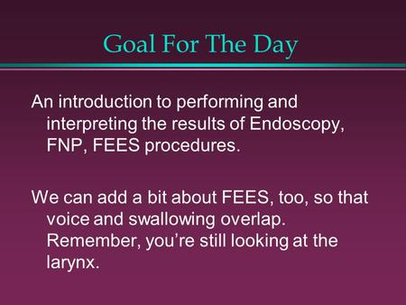 Goal For The Day An introduction to performing and interpreting the results of Endoscopy, FNP, FEES procedures. We can add a bit about FEES, too, so that.