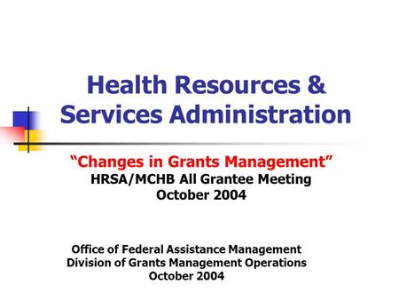 "Health Resources & Services Administration ""Changes in Grants Management"" HRSA/MCHB All Grantee Meeting October 2004 Office of Federal Assistance Management."