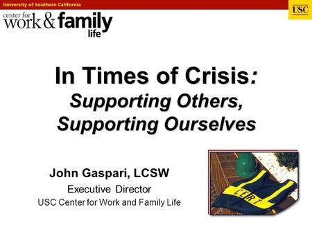 In Times of Crisis: Supporting Others, Supporting Ourselves John Gaspari, LCSW Executive Director USC Center for Work and Family Life.
