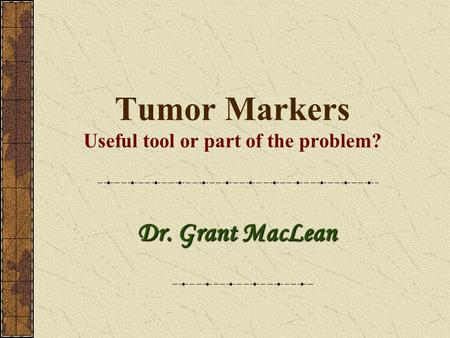 Tumor Markers Useful tool or part of the problem? Dr. Grant MacLean.