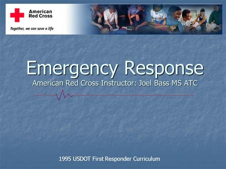 Emergency Response American Red Cross Instructor: Joel Bass MS ATC 1995 USDOT First Responder Curriculum.