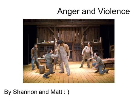 Anger and Violence By Shannon and Matt : ). Curley Curley is the most violent character in the book, whenever he shows up there is a feeling of tension.