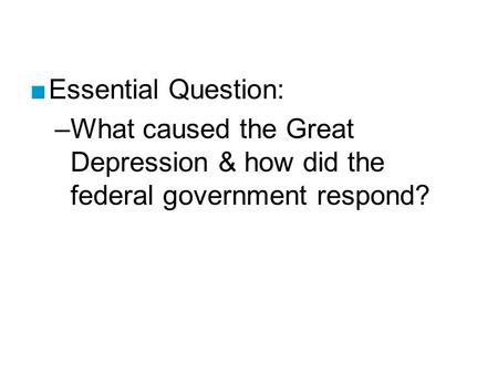 ■Essential Question: –What caused the Great Depression & how did the federal government respond?