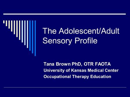 The Adolescent/Adult Sensory Profile Tana Brown PhD, OTR FAOTA University of Kansas Medical Center Occupational Therapy Education.