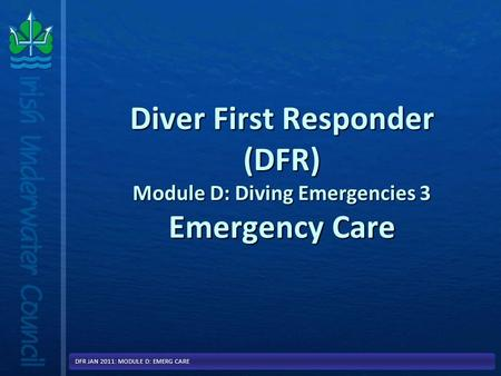 Diver First Responder (DFR) Module D: Diving Emergencies 3 Emergency Care DFR JAN 2011: MODULE D: EMERG CARE.