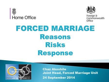 FORCED MARRIAGE Reasons Risks Response Chaz Akoshile Joint Head, Forced Marriage Unit 24 September 2014.