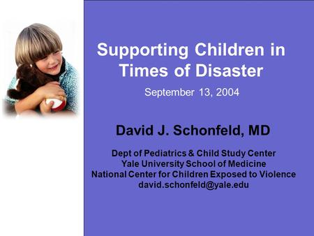 Supporting Children in Times of Disaster David J. Schonfeld, MD Dept of Pediatrics & Child Study Center Yale University School of Medicine National Center.