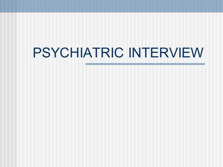 PSYCHIATRIC INTERVIEW. I. Management of Time Initial consultation = 30 min. to 1 hour Psychotic or medically ill patients = brief interviews Patient's.