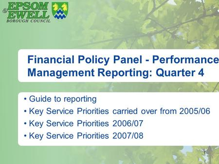 1 Financial Policy Panel - Performance Management Reporting: Quarter 4 Guide to reporting Key Service Priorities carried over from 2005/06 Key Service.