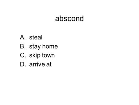 Abscond A.steal B.stay home C.skip town D.arrive at.