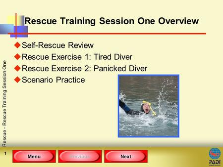 MenuPreviousNext Rescue - Rescue Training Session One 1 Rescue Training Session One Overview uSelf-Rescue Review uRescue Exercise 1: Tired Diver uRescue.