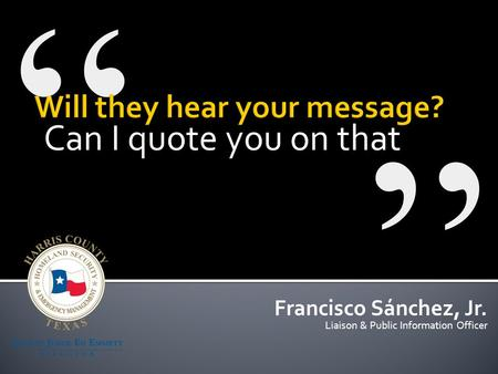 Can I quote you on that Francisco Sánchez, Jr. Liaison & Public Information Officer.