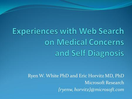 Ryen W. White PhD and Eric Horvitz MD, PhD Microsoft Research {ryenw,