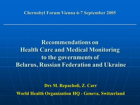 Recommendations on Health Care and Medical Monitoring to the governments of Belarus, Russian Federation and Ukraine Chernobyl Forum Vienna 6-7 September.