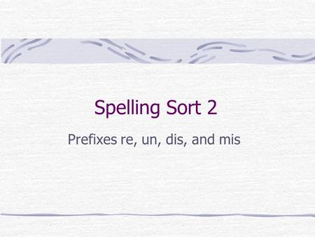 Spelling Sort 2 Prefixes re, un, dis, and mis. Prefixes re, un, dis and mis The prefix re means again or back The prefix un means not or the opposite.