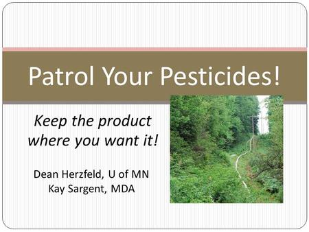 Keep the product where you want it! Patrol Your Pesticides! Dean Herzfeld, U of MN Kay Sargent, MDA.