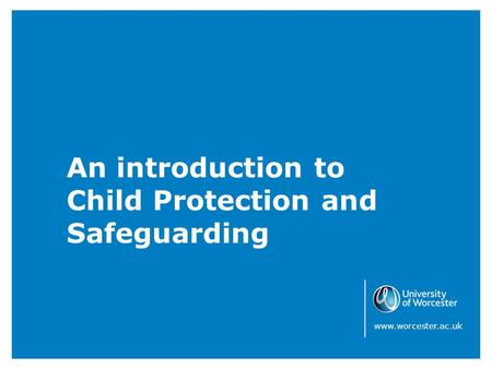 An introduction to Child Protection and Safeguarding www.worcester.ac.uk.