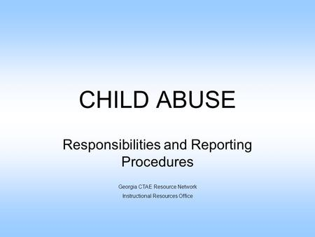 CHILD ABUSE Responsibilities and Reporting Procedures Georgia CTAE Resource Network Instructional Resources Office.