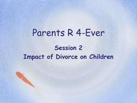 Parents R 4-Ever Session 2 Impact of Divorce on Children.