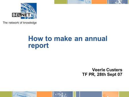 How to make an annual report Veerle Custers TF PR, 28th Sept 07.