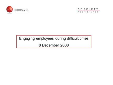 Engaging employees during difficult times 8 December 2008.